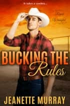 Bucking the Rules - Roped & Wrangled, #2 ebook by Jeanette Murray