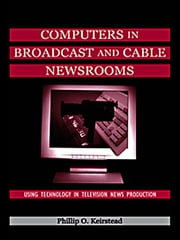 Computers in Broadcast and Cable Newsrooms - Using Technology in Television News Production ebook by Phillip O. Keirstead