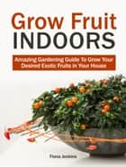 Grow Fruit Indoors: Amazing Gardening Guide To Grow Your Desired Exotic Fruits in Your House ebook by Fiona Jenkins