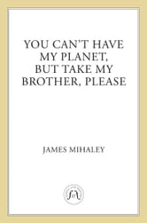 You Can't Have My Planet - But Take My Brother, Please ebook by James Mihaley