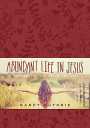 Abundant Life in Jesus - Devotions for Every Day of the Year ebook by Nancy Guthrie
