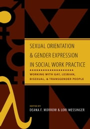 Sexual Orientation and Gender Expression in Social Work Practice - Working with Gay, Lesbian, Bisexual, and Transgender People ebook by Deana F. Morrow,Lori Messinger