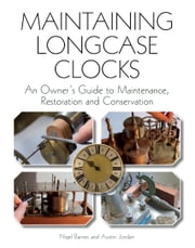 Maintaining Longcase Clocks - An Owner's Guide to Maintenance, Restoration and Conservation ebook by Nigel Barnes,Austin Jordan