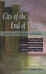The City of the End of Things - Lectures on Civilization and Empire ebook by Northrop Frye,J. Robert Oppenheimer,Jonathan Hart