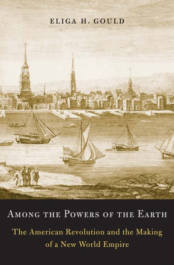 Among the Powers of the Earth - The American Revolution and the Making of a New World Empire ebook by Eliga H. Gould