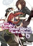 The Magic in this Other World is Too Far Behind! Volume 6 ebook by Gamei Hitsuji