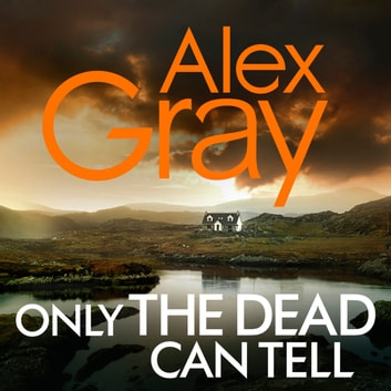 Only the Dead Can Tell - Book 15 in the million-copy bestselling detective series audiobook by Alex Gray