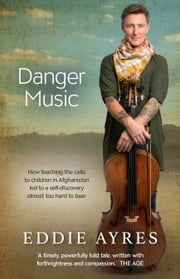 Danger Music - How teaching the cello to children in Afghanistan led to a self-discovery almost too hard to bear ebook by Eddie Ayres