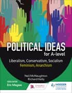 Political ideas for A Level: Liberalism, Conservatism, Socialism, Feminism, Anarchism ebook by Neil McNaughton, Richard Kelly