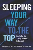 Sleeping Your Way to the Top - How to Get the Sleep You Need to Succeed ebook by Terry Cralle, William Cane, W. David Brown