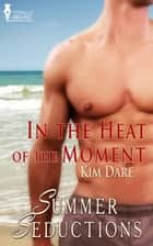 In the Heat of the Moment ebook by Kim Dare
