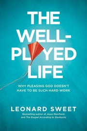 The Well-Played Life - Why Pleasing God Doesn't Have to Be Such Hard Work ebook by Leonard Sweet
