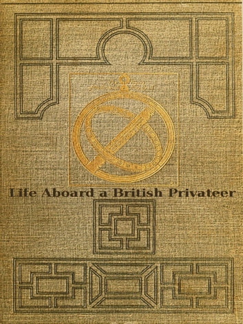 Life Aboard a British Privateer in the Time of Queen Anne - Being the Journal of Captain Woodes Rogers, Master Mariner ebook by Robert C. Leslie
