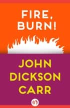 Fire, Burn! ebook by John D Carr
