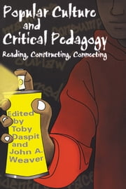 Popular Culture and Critical Pedagogy - Reading, Constructing, Connecting ebook by Toby Daspit,John A. Weaver