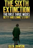The Sixth Extinction: The First Three Weeks – Betty and Lennie's Story. ebook by Glen Johnson