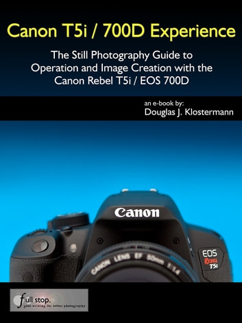 Canon T5i / 700D Experience - The Still Photography Guide to Operation and Image Creation with the Canon Rebel T5i / EOS 700D ebook by Douglas Klostermann