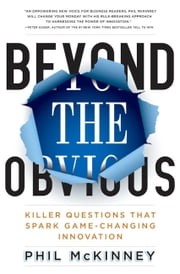 Beyond the Obvious - Killer Questions That Spark Game-Changing Innovation ebook by Phil McKinney