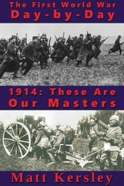 1914: These Are Our Masters - The First World War Day-By-Day, #1 ebook by Matt Kersley