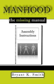 Manhood, The Missing Manual: Assembly Instructions ebook by Bryant K. Smith