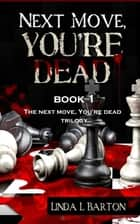 Next Move, You're Dead: Book 1 of the Next Move, You're Dead Trilogy ebook by Linda L Barton