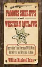 Famous Sheriffs and Western Outlaws - Incredible True Stories of Wild West Showdowns and Frontier Justice ebook by William MacLeod Raine