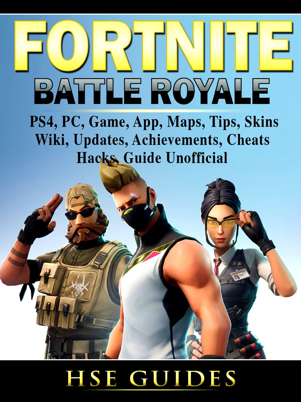 Fortnite Battle Royale, PS4, PC, Game, App, Maps, Tips, Skins, Wiki,  Updates, Achievements, Cheats, Hacks, Guide Unofficial ebook by Hse Games -