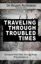 Traveling Through Troubled Times - Released from Fear through Faith With Habbakuk ebook by Dr Stuart Robinson