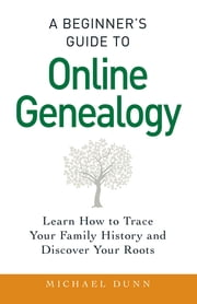 A Beginner's Guide to Online Genealogy - Learn How to Trace Your Family History and Discover Your Roots ebook by Michael Dunn