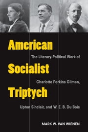 American Socialist Triptych - The Literary-Political Work of Charlotte Perkins Gilman, Upton Sinclair, and W. E. B. Du Bois ebook by Mark Van Wienen
