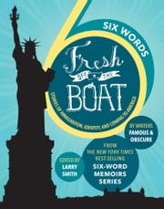 SIX WORDS FRESH OFF THE BOAT - Stories of Immigration, Identity, and Coming to America ebook by Larry Smith