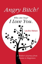 Angry Bitch! Who Are You? I Love You. - A Mother´s Journey from Shame to Happiness ebook by Lulu Brix Mahaini