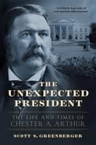 The Unexpected President - The Life and Times of Chester A. Arthur ebook by Scott S. Greenberger