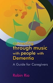 Connecting through Music with People with Dementia - A Guide for Caregivers ebook by Robin Rio