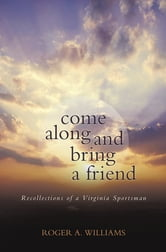 Come Along and Bring a Friend - Recollections of a Virginia Sportsman ebook by Roger A. Williams