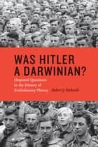 Was Hitler a Darwinian? - Disputed Questions in the History of Evolutionary Theory ebook by Robert J. Richards