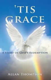 'Tis Grace - A Story of God's Redemption ebook by Allan Thompson