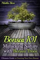 Bonsai 101: Mimicking Nature with Bonsai Trees: Ultimate Guide to Creating Your Own Bonsai ebook by Martha Stone