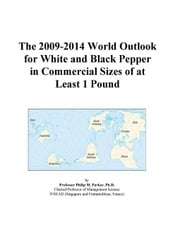 The 2009-2014 World Outlook for White and Black Pepper in Commercial Sizes of at Least 1 Pound ebook by ICON Group International, Inc.