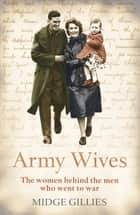Army Wives - From Crimea to Afghanistan: the Real Lives of the Women Behind the Men in Uniform ebook by Midge Gillies