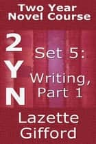 Two Year Novel Course: Set 5: Writing Part 1 ebook door Lazette Gifford