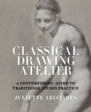 Classical Drawing Atelier - A Complete Course in Traditional Studio Practice ebook by Juliette Aristides