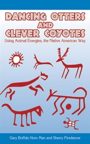 Dancing Otters and Clever Coyotes - Using Animal Energies, the Native American Way ebook by Gary Buffalo Horn Man,Sherry Firedancer