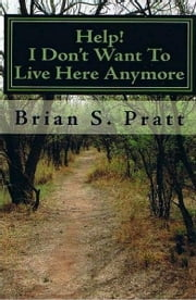 Help! I Don't Want To Live Here Anymore ebook by Brian S. Pratt
