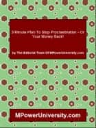 3 Minute Plan To Stop Procrastination Or Your Money Back! ebook by Editorial Team Of MPowerUniversity.com
