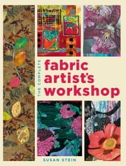 The Complete Fabric Artist's Workshop - Exploring Techniques and Materials for Creating Fashion and Decor Items from Artfully Altered Fabric ebook by Susan Stein