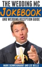 The Wedding MC Jokebook - and Wedding Reception Guide ebook by Mark Schweighardt, Lee Bells