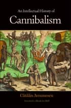 An Intellectual History of Cannibalism ebook by Catalin Avramescu,Alistair Ian Blyth