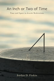 An Inch or Two of Time - Time and Space in Jewish Modernisms ebook by Jordan D. Finkin