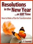 Resolutions in the New Year...or Any Time: How to Make a Plan for Transformation ebook by P. Seymour